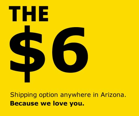 The $6 Shipping option anywhere in Arizona. Because we love you.